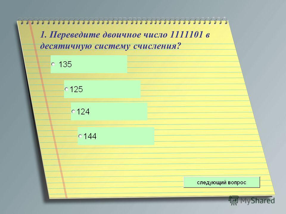 1. Переведите двоичное число 1111101 в десятичную систему счисления?