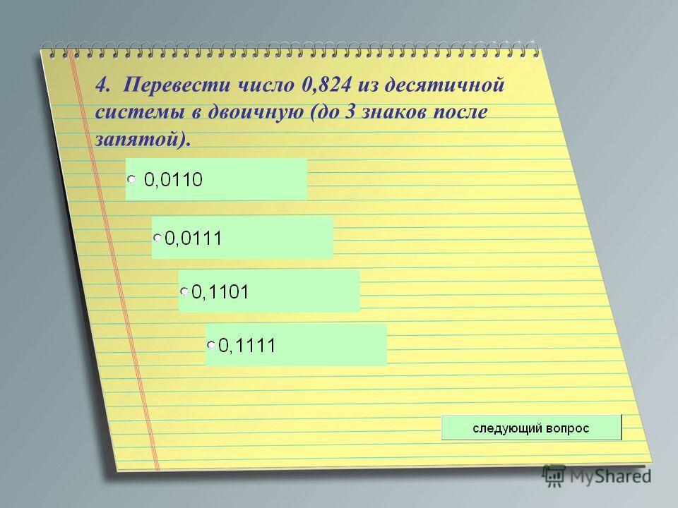 4. Перевести число 0,824 из десятичной системы в двоичную (до 3 знаков после запятой).