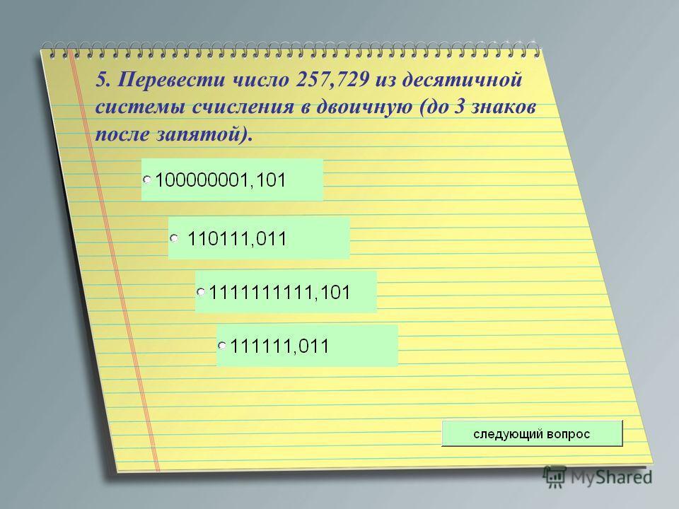 5. Перевести число 257,729 из десятичной системы счисления в двоичную (до 3 знаков после запятой).