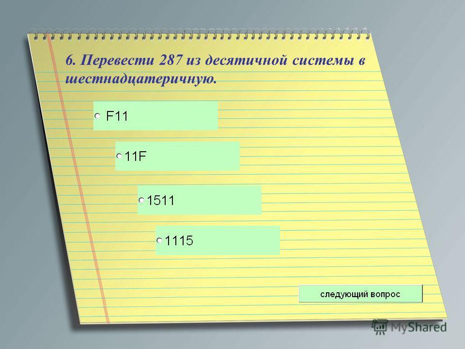 6. Перевести 287 из десятичной системы в шестнадцатеричную.
