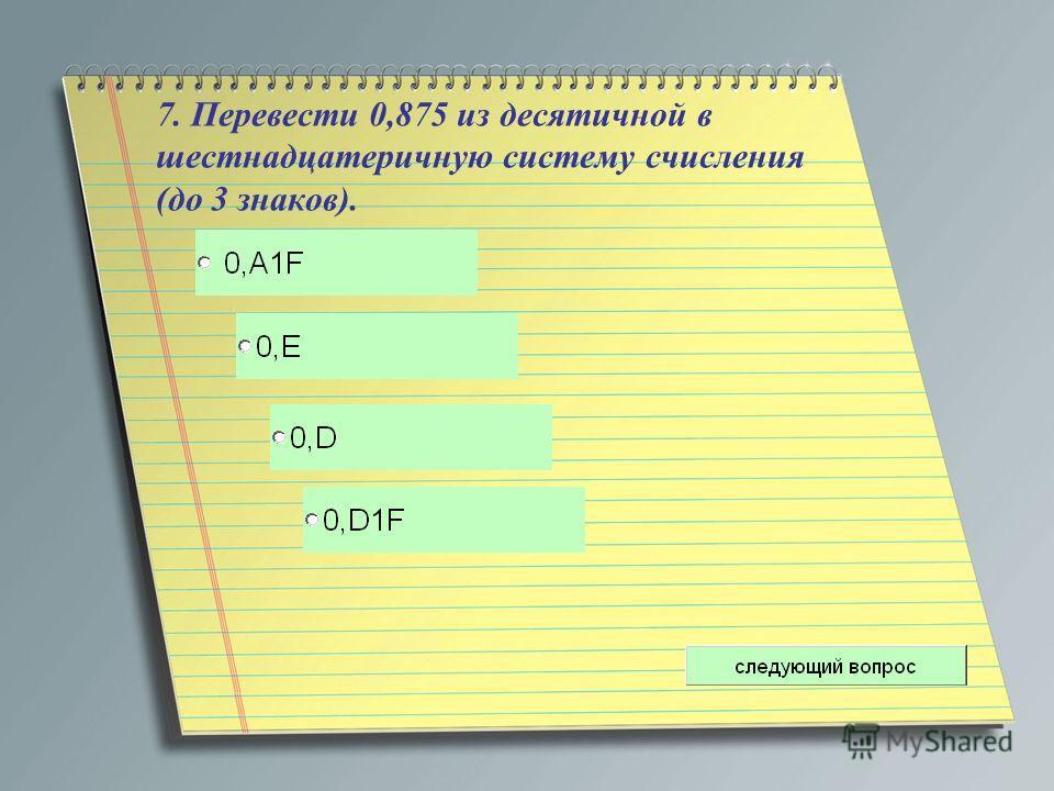 7. Перевести 0,875 из десятичной в шестнадцатеричную систему счисления (до 3 знаков).