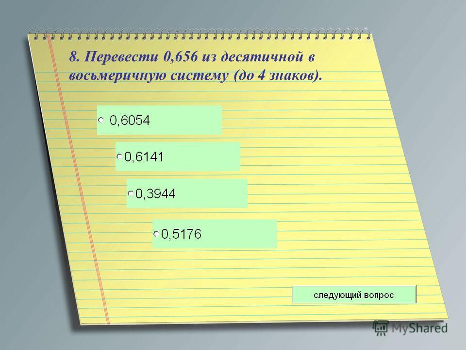 8. Перевести 0,656 из десятичной в восьмеричную систему (до 4 знаков).