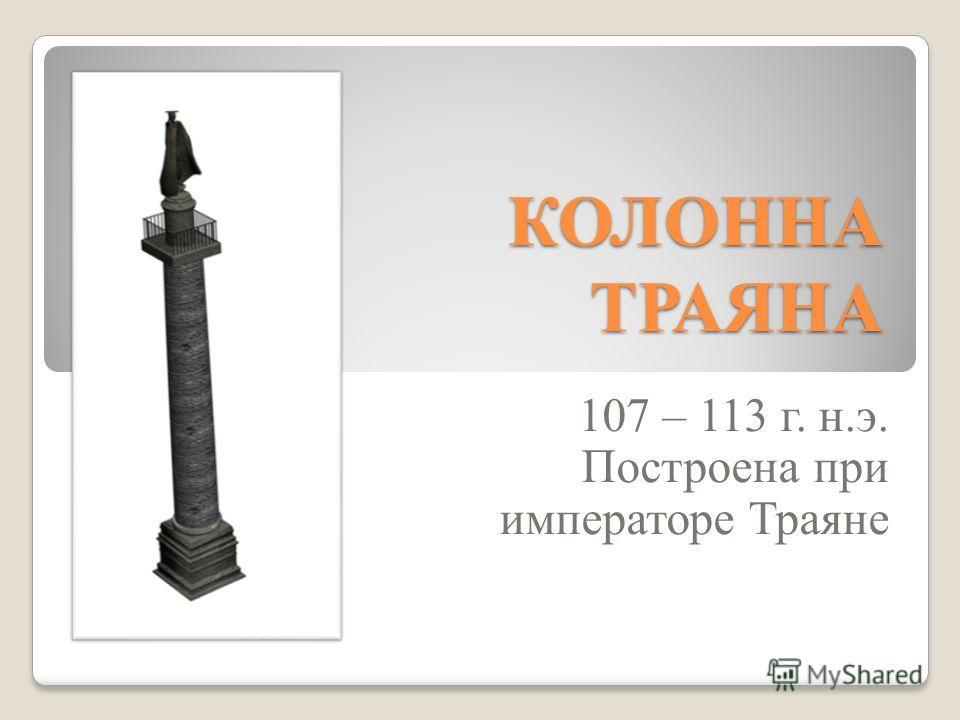 КОЛОННА ТРАЯНА 107 – 113 г. н.э. Построена при императоре Траяне