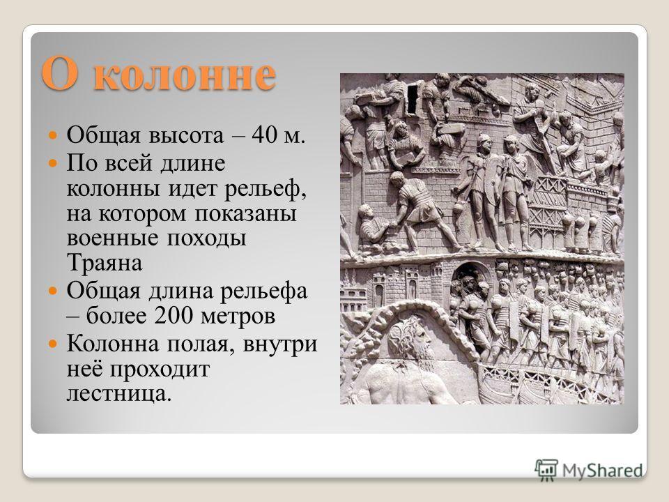 О колонне Общая высота – 40 м. По всей длине колонны идет рельеф, на котором показаны военные походы Траяна Общая длина рельефа – более 200 метров Колонна полая, внутри неё проходит лестница.