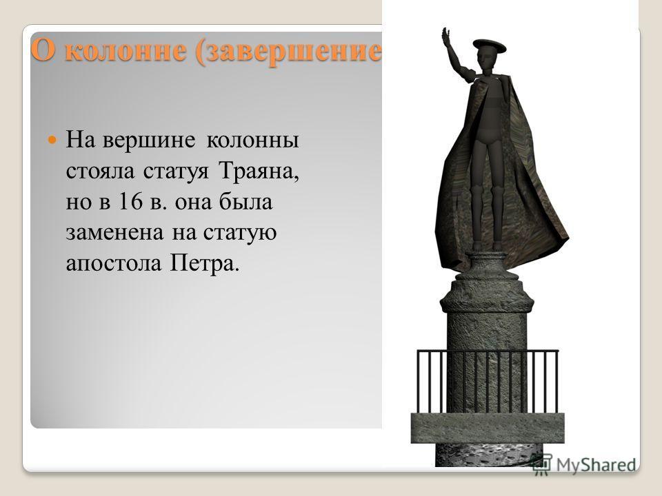 О колонне (завершение) На вершине колонны стояла статуя Траяна, но в 16 в. она была заменена на статую апостола Петра.