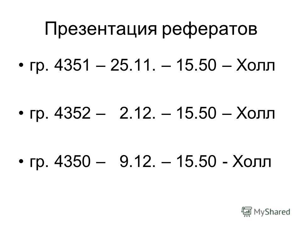 Презентация рефератов гр. 4351 – 25.11. – 15.50 – Холл гр. 4352 – 2.12. – 15.50 – Холл гр. 4350 – 9.12. – 15.50 - Холл