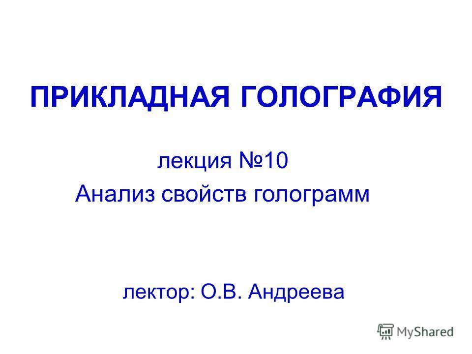 ПРИКЛАДНАЯ ГОЛОГРАФИЯ лектор: О.В. Андреева лекция 10 Анализ свойств голограмм