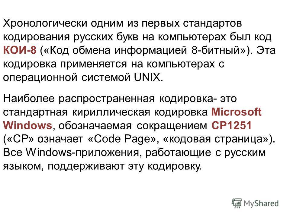 Хронологически одним из первых стандартов кодирования русских букв на компьютерах был код КОИ-8 («Код обмена информацией 8-битный»). Эта кодировка применяется на компьютерах с операционной системой UNIX. Наиболее распространенная кодировка- это станд