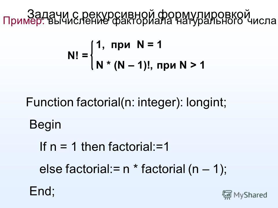 Задачи с рекурсивной формулировкой Пример: вычисление факториала натурального числа N! = 1, при N = 1 N * (N – 1)!, при N > 1 Function factorial(n: integer): longint; Begin If n = 1 then factorial:=1 else factorial:= n * factorial (n – 1); End;