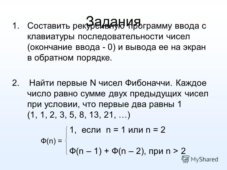 Задания 1.Составить рекурсивную программу ввода с клавиатуры последовательности чисел (окончание ввода - 0) и вывода ее на экран в обратном порядке. 2. Найти первые N чисел Фибоначчи. Каждое число равно сумме двух предыдущих чисел при условии, что пе