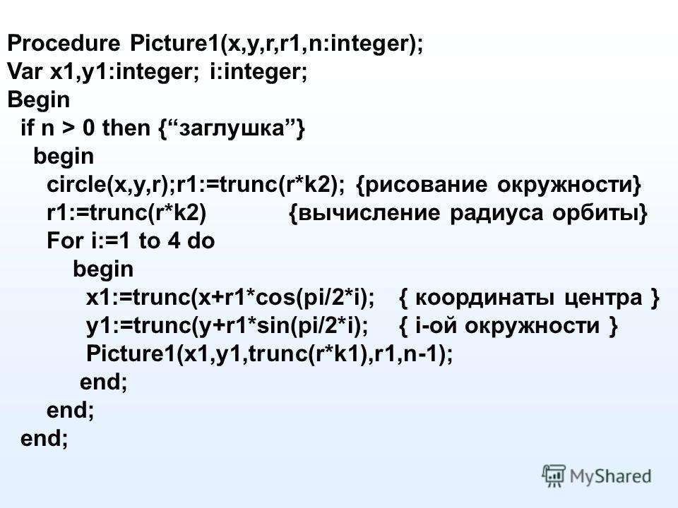 Procedure Picture1(x,y,r,r1,n:integer); Var x1,y1:integer; i:integer; Begin if n > 0 then {заглушка} begin circle(x,y,r);r1:=trunc(r*k2); {рисование окружности} r1:=trunc(r*k2) {вычисление радиуса орбиты} For i:=1 to 4 do begin x1:=trunc(x+r1*cos(pi/