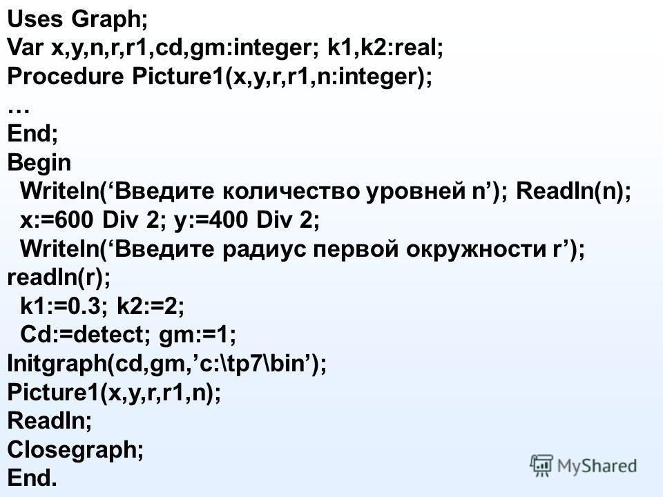 Uses Graph; Var x,y,n,r,r1,cd,gm:integer; k1,k2:real; Procedure Picture1(x,y,r,r1,n:integer); … End; Begin Writeln(Введите количество уровней n); Readln(n); x:=600 Div 2; y:=400 Div 2; Writeln(Введите радиус первой окружности r); readln(r); k1:=0.3;