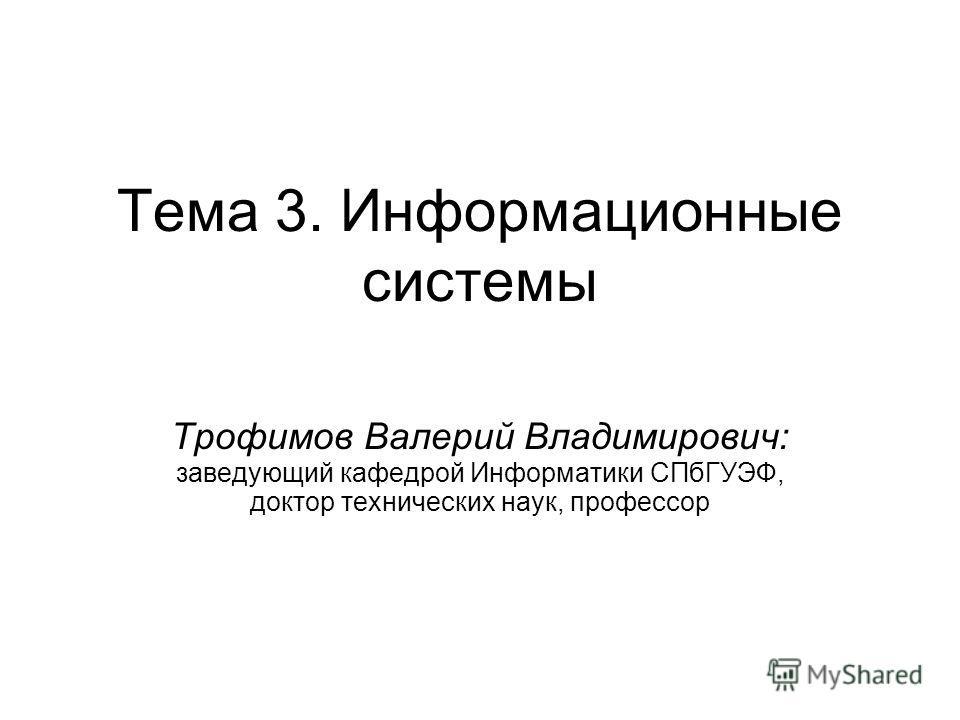 Тема 3. Информационные системы Трофимов Валерий Владимирович: заведующий кафедрой Информатики СПбГУЭФ, доктор технических наук, профессор