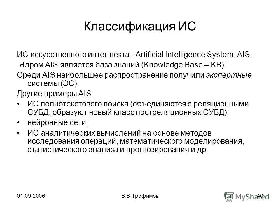01.09.2006В.В.Трофимов40 Классификация ИС ИС искусственного интеллекта - Artificial Intelligence System, AIS. Ядром AIS является база знаний (Knowledge Base – KB). Среди AIS наибольшее распространение получили экспертные системы (ЭС). Другие примеры