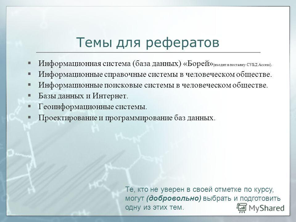 Темы для рефератов Информационная система (база данных) «Борей» (входит в поставку СУБД Access). Информационные справочные системы в человеческом обществе. Информационные поисковые системы в человеческом обществе. Базы данных и Интернет. Геоинформаци