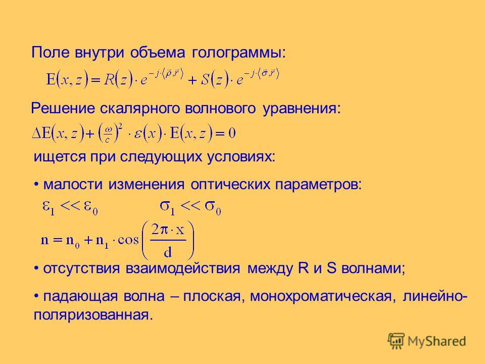 Поле внутри объема голограммы: Решение скалярного волнового уравнения: ищется при следующих условиях: малости изменения оптических параметров: отсутствия взаимодействия между R и S волнами; падающая волна – плоская, монохроматическая, линейно- поляри