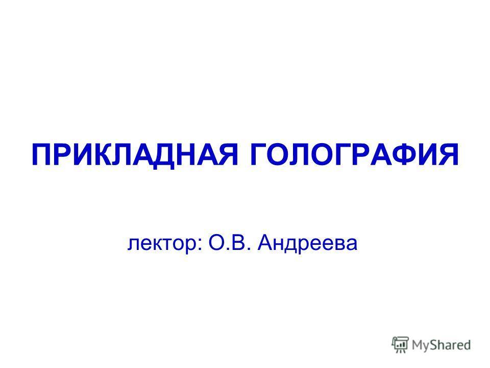 ПРИКЛАДНАЯ ГОЛОГРАФИЯ лектор: О.В. Андреева