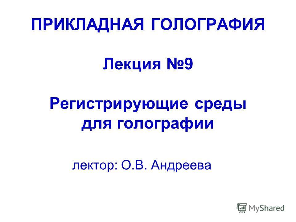 ПРИКЛАДНАЯ ГОЛОГРАФИЯ Лекция 9 Регистрирующие среды для голографии лектор: О.В. Андреева