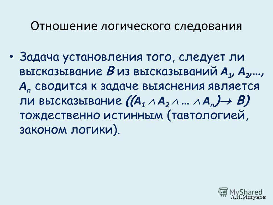 Отношение логического следования Задача установления того, следует ли высказывание В из высказываний А 1, А 2,…, А n сводится к задаче выяснения является ли высказывание (( А 1 А 2 … А n ) В) тождественно истинным (тавтологией, законом логики). А.И.М
