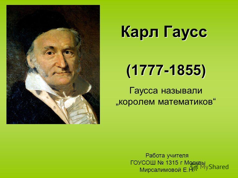 Карл Гаусс (1777-1855) Гаусса называли королем математиков Работа учителя ГОУСОШ 1315 г Москвы Мирсалимовой Е.Н.