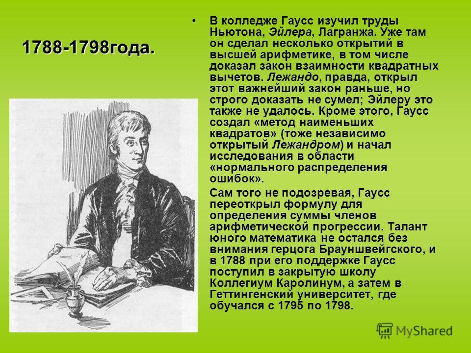 1788-1798года. В колледже Гаусс изучил труды Ньютона, Эйлера, Лагранжа. Уже там он сделал несколько открытий в высшей арифметике, в том числе доказал закон взаимности квадратных вычетов. Лежандо, правда, открыл этот важнейший закон раньше, но строго