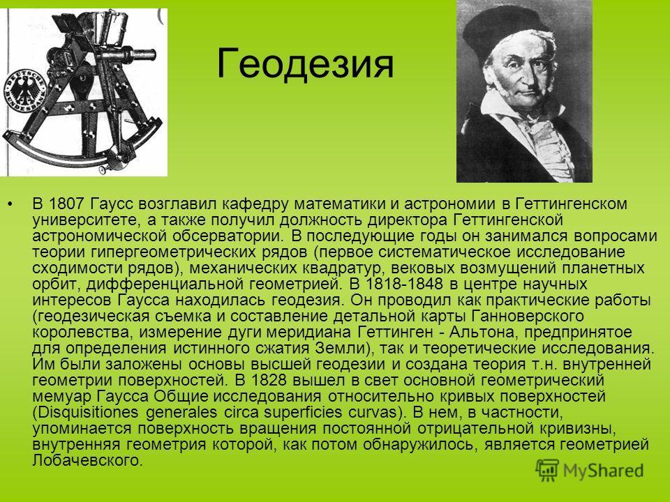 Геодезия В 1807 Гаусс возглавил кафедру математики и астрономии в Геттингенском университете, а также получил должность директора Геттингенской астрономической обсерватории. В последующие годы он занимался вопросами теории гипергеометрических рядов (