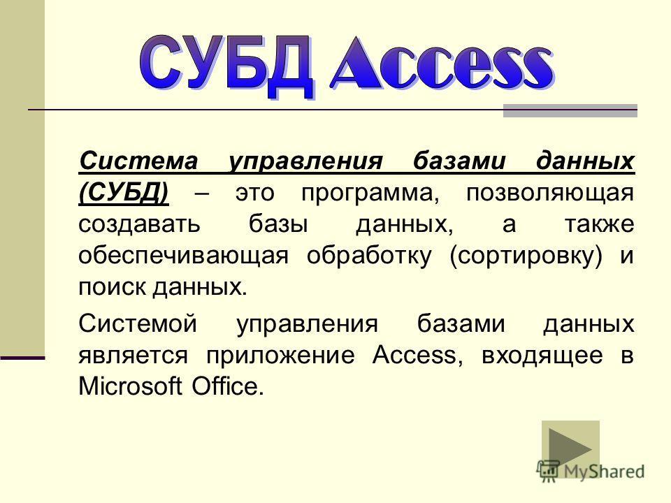 Система управления базами данных (СУБД) – это программа, позволяющая создавать базы данных, а также обеспечивающая обработку (сортировку) и поиск данных. Системой управления базами данных является приложение Access, входящее в Microsoft Office.