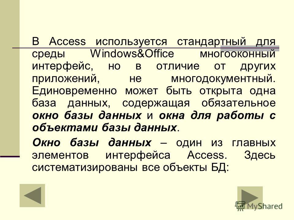 В Access используется стандартный для среды Windows&Office многооконный интерфейс, но в отличие от других приложений, не многодокументный. Единовременно может быть открыта одна база данных, содержащая обязательное окно базы данных и окна для работы с