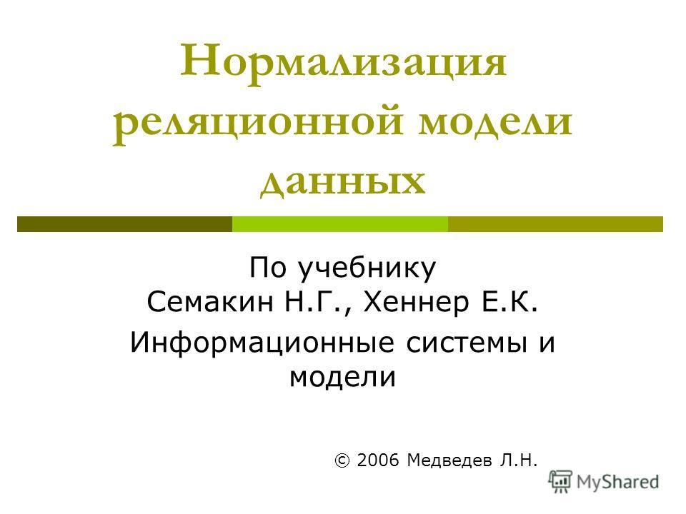 Нормализация реляционной модели данных По учебнику Семакин Н.Г., Хеннер Е.К. Информационные системы и модели © 2006 Медведев Л.Н.