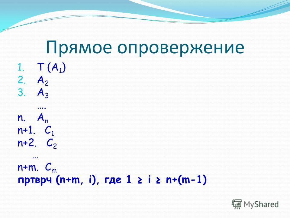 Прямое опровержение 1. Т (A 1 ) 2. A 2 3. A 3 …. n.A n n+1. С 1 n+2. С 2 … n+m. C m пртврч (n+m, i), где 1 i n+(m-1)