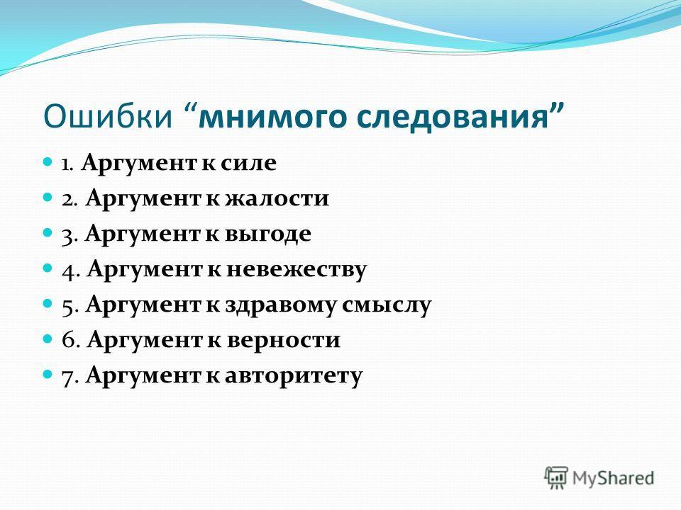 Ошибки мнимого следования 1. Аргумент к силе 2. Аргумент к жалости 3. Аргумент к выгоде 4. Аргумент к невежеству 5. Аргумент к здравому смыслу 6. Аргумент к верности 7. Аргумент к авторитету
