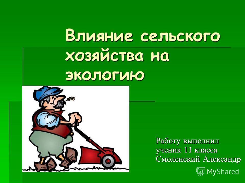 Влияние сельского хозяйства на экологию Работу выполнил ученик 11 класса Смоленский Александр