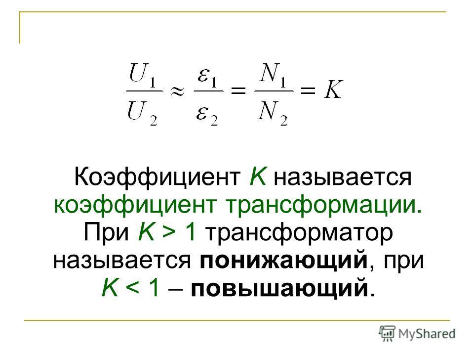 Коэффициент K называется коэффициент трансформации. При K > 1 трансформатор называется понижающий, при K < 1 – повышающий.