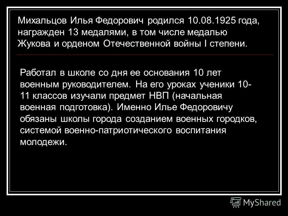 Михальцов Илья Федорович родился 10.08.1925 года, награжден 13 медалями, в том числе медалью Жукова и орденом Отечественной войны I степени. Работал в школе со дня ее основания 10 лет военным руководителем. На его уроках ученики 10- 11 классов изучал