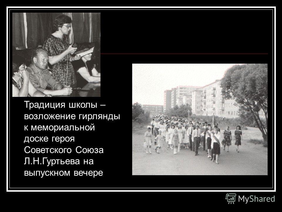 Традиция школы – возложение гирлянды к мемориальной доске героя Советского Союза Л.Н.Гуртьева на выпускном вечере