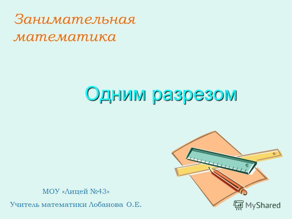 Занимательная математика Одним разрезом МОУ «Лицей 43» Учитель математики Лобанова О.Е.