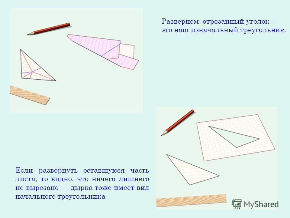 Развернем отрезанный уголок – это наш изначальный треугольник. Если развернуть оставшуюся часть листа, то видно, что ничего лишнего не вырезано дырка тоже имеет вид начального треугольника