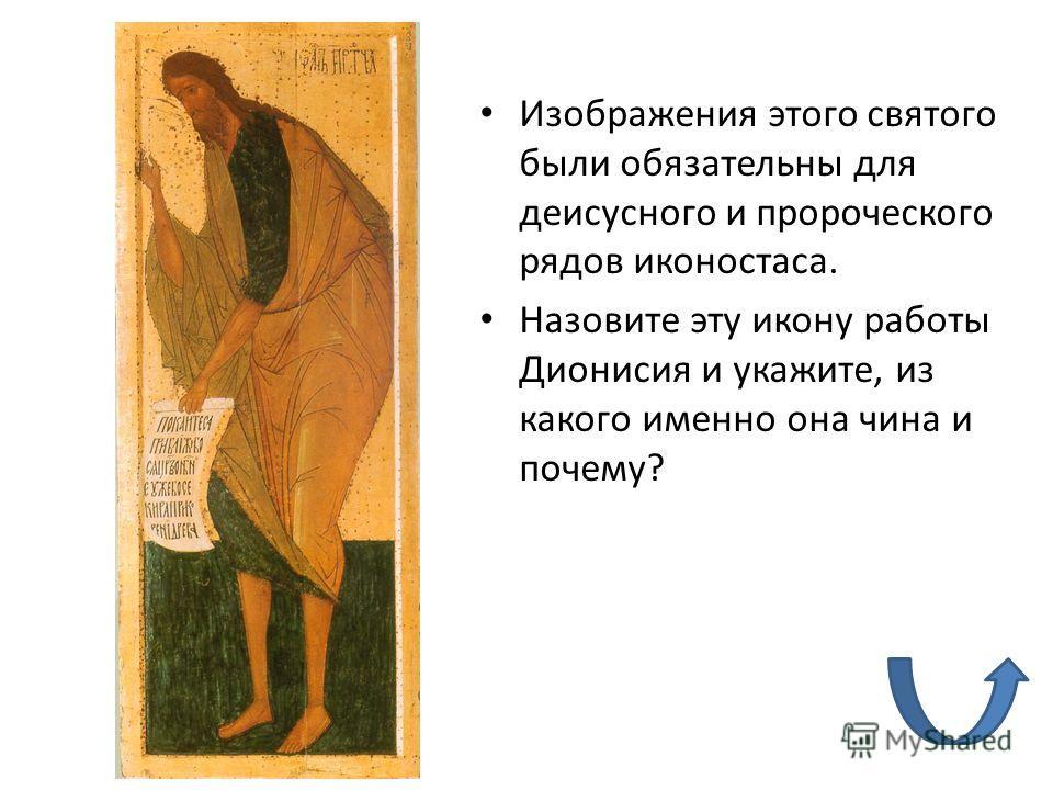 Изображения этого святого были обязательны для деисусного и пророческого рядов иконостаса. Назовите эту икону работы Дионисия и укажите, из какого именно она чина и почему?