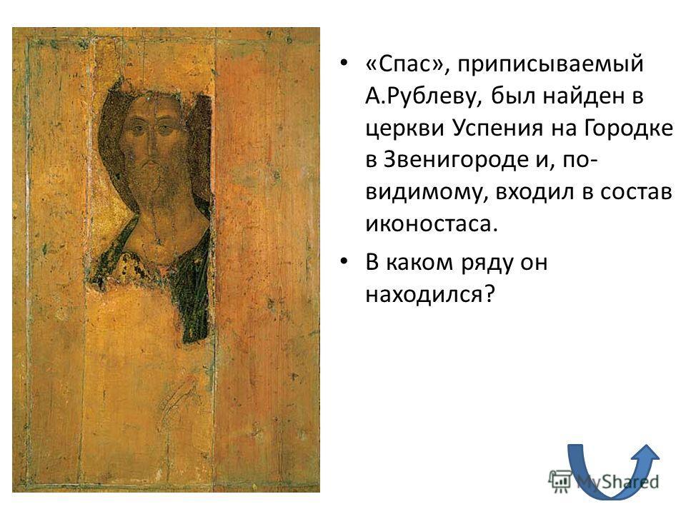 «Спас», приписываемый А.Рублеву, был найден в церкви Успения на Городке в Звенигороде и, по- видимому, входил в состав иконостаса. В каком ряду он находился?