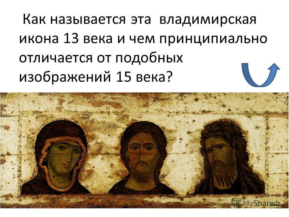 Как называется эта владимирская икона 13 века и чем принципиально отличается от подобных изображений 15 века?