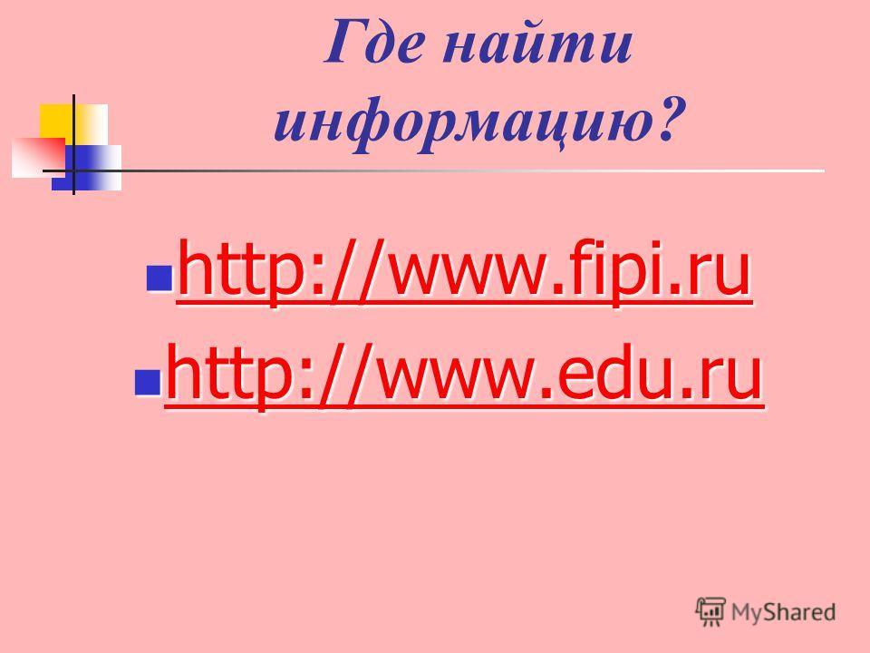 Где найти информацию? http://www.fipi.ru http://www.fipi.ru http://www.fipi.ru http://www.fipi.ru http://www.edu.ru http://www.edu.ru http://www.edu.ru http://www.edu.ru