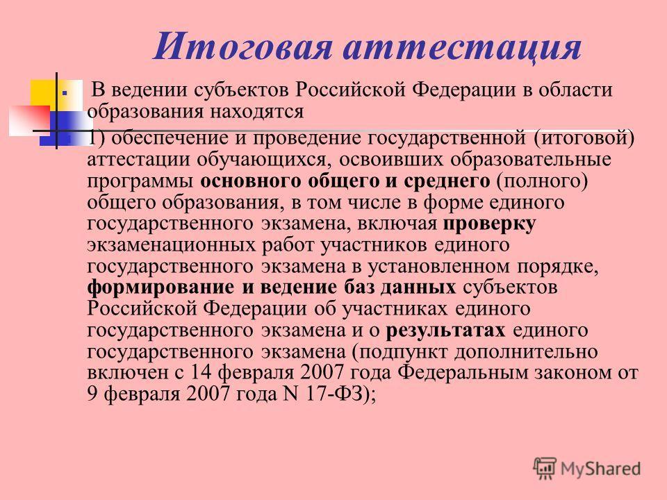 Итоговая аттестация В ведении субъектов Российской Федерации в области образования находятся 1) обеспечение и проведение государственной (итоговой) аттестации обучающихся, освоивших образовательные программы основного общего и среднего (полного) обще