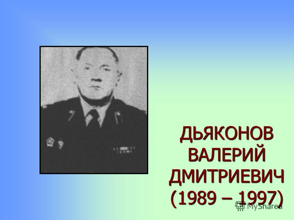 ДЬЯКОНОВ ВАЛЕРИЙ ДМИТРИЕВИЧ (1989 – 1997)