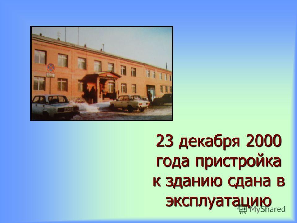 23 декабря 2000 года пристройка к зданию сдана в эксплуатацию
