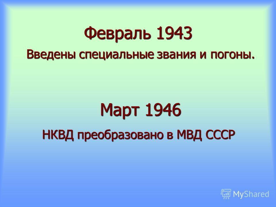 Февраль 1943 Введены специальные звания и погоны. Март 1946 НКВД преобразовано в МВД СССР