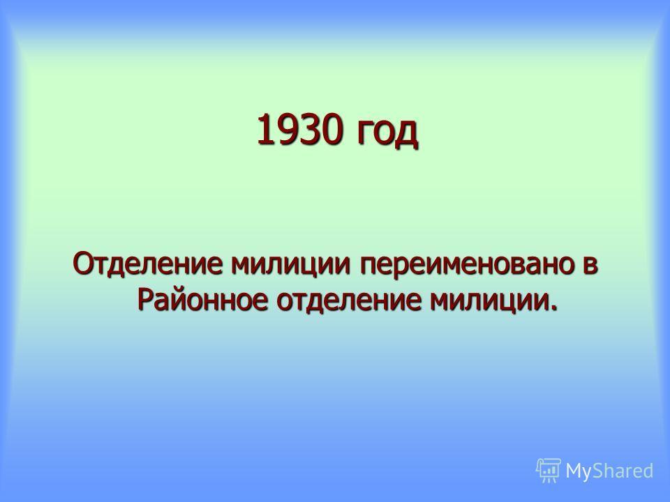 1930 год Отделение милиции переименовано в Районное отделение милиции.