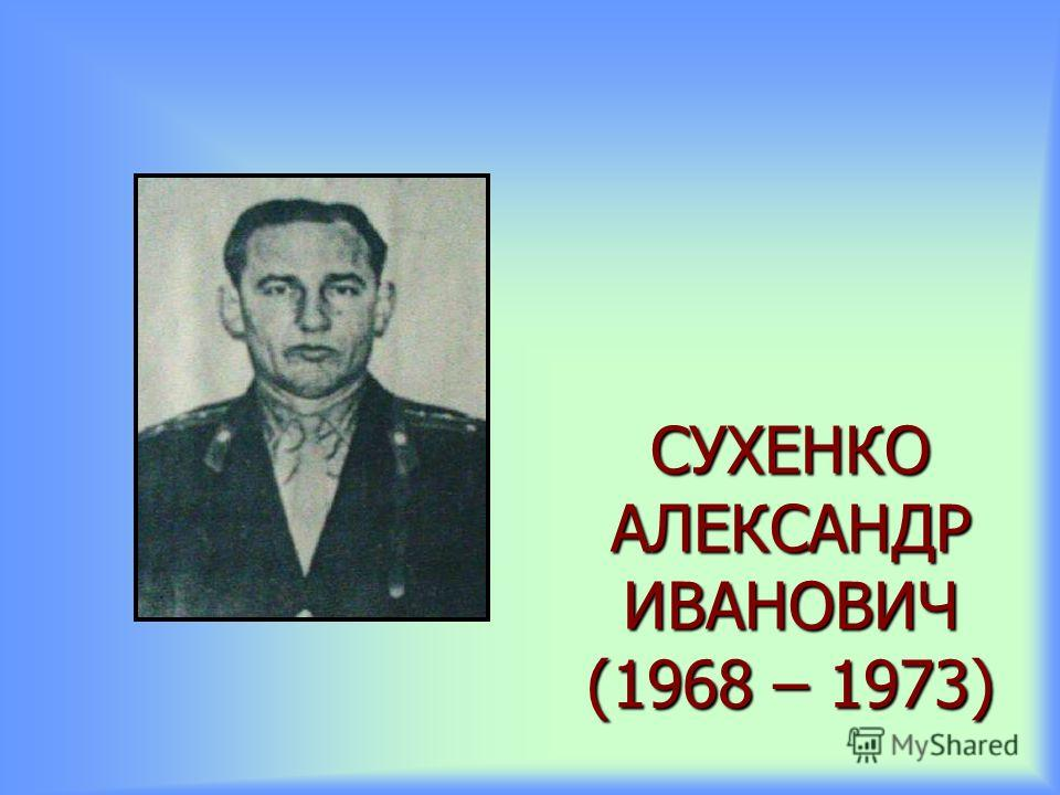 СУХЕНКО АЛЕКСАНДР ИВАНОВИЧ (1968 – 1973)