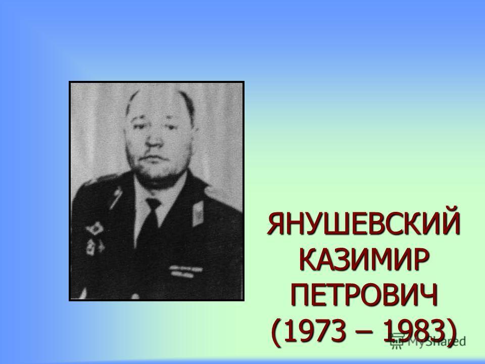 ЯНУШЕВСКИЙ КАЗИМИР ПЕТРОВИЧ (1973 – 1983)