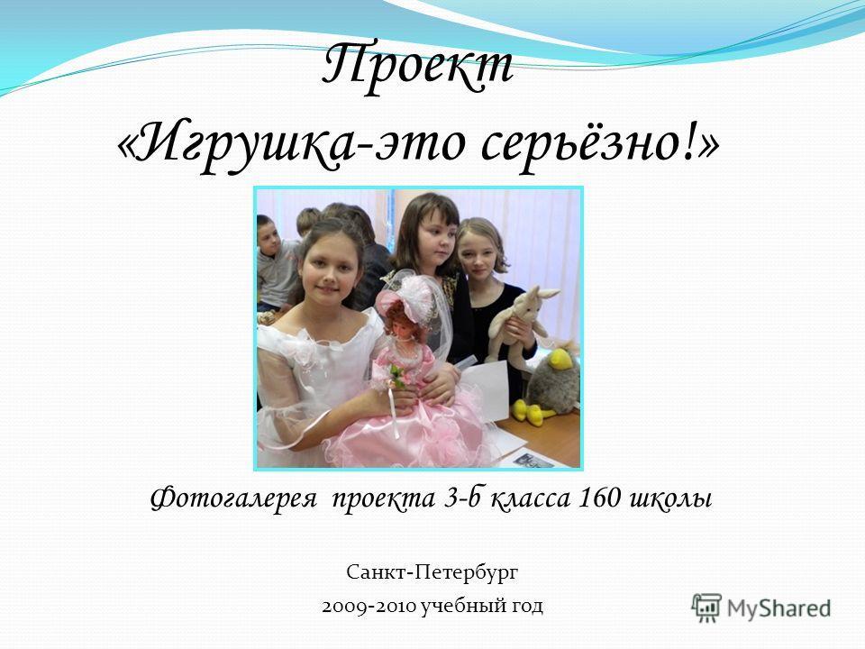 Проект «Игрушка-это серьёзно!» Фотогалерея проекта 3-б класса 160 школы 2009-2010 учебный год Санкт-Петербург