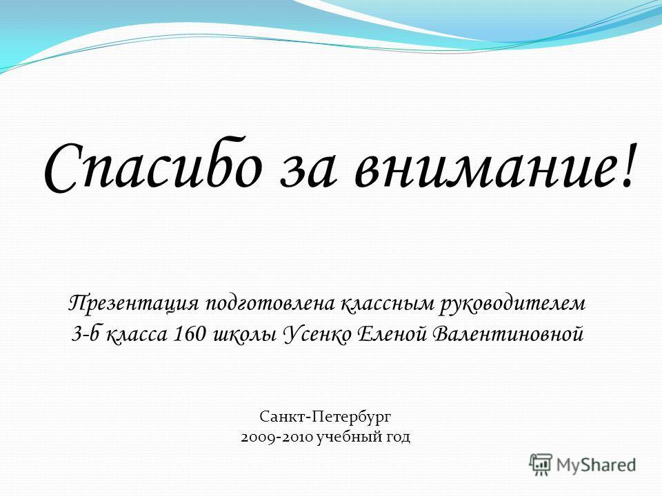 Спасибо за внимание! Презентация подготовлена классным руководителем 3-б класса 160 школы Усенко Еленой Валентиновной Санкт-Петербург 2009-2010 учебный год